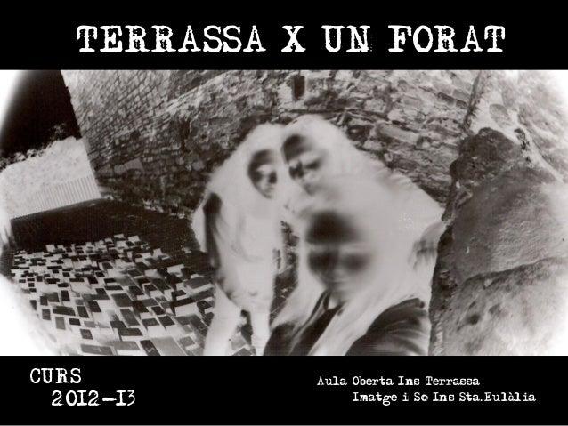 TERRASSA X UN FORAT TERRASSA X UN FORAT • AO INS DE TERRASSA • IMATGE I SO INS STA. EULÀLIA. • CURS 2012-13 CURS 2012-13  ...