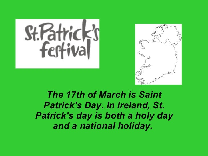 The 17th of March is Saint Patrick's Day. In Ireland, St. Patrick's day is both a holy day and a national holiday.
