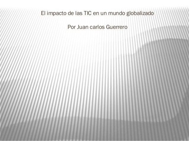 El impacto de las TIC en un mundo globalizadoPor Juan carlos Guerrero