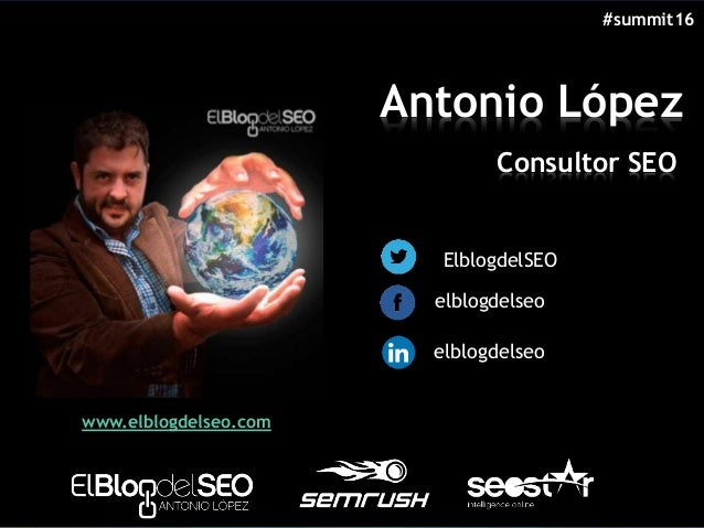 Antonio López Consultor SEO @ElblogdelSEO /elblogdelseo /elblogdelseo www.elblogdelseo.com #summit16