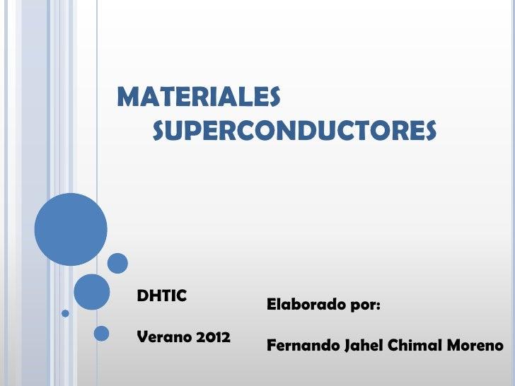 MATERIALES  SUPERCONDUCTORES DHTIC         Elaborado por: Verano 2012   Fernando Jahel Chimal Moreno