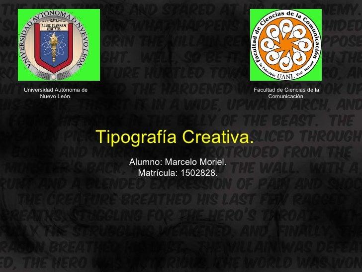 Universidad Autónoma de Nuevo León. Facultad de Ciencias de la Comunicación. Tipografía Creativa . Alumno: Marcelo Moriel....