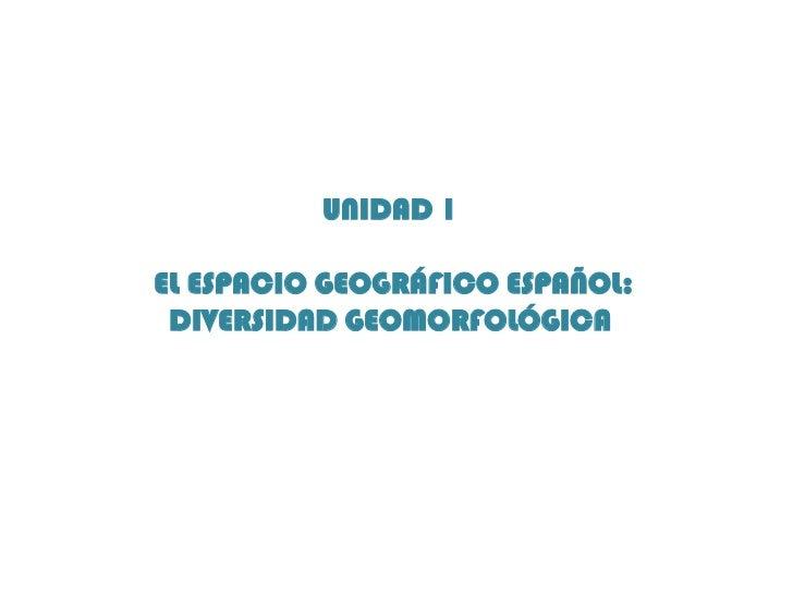 UNIDAD 1EL ESPACIO GEOGRÁFICO ESPAÑOL: DIVERSIDAD GEOMORFOLÓGICA