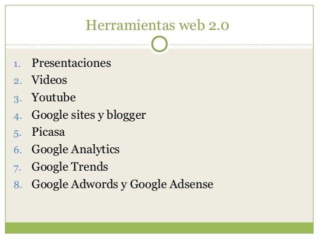 Herramientas web 2.0 1. Presentaciones 2. Videos 3. Youtube 4. Google sites y blogger 5. Picasa 6. Google Analytics 7. Goo...