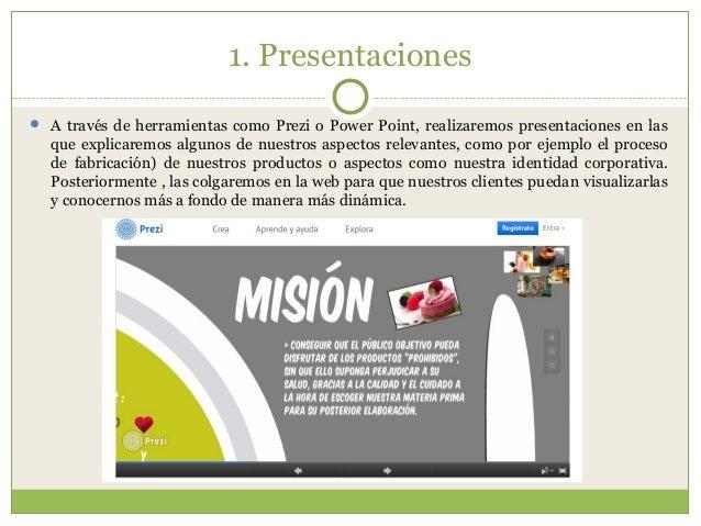 1. Presentaciones  A través de herramientas como Prezi o Power Point, realizaremos presentaciones en las que explicaremos...