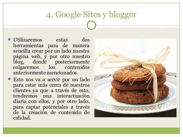 4. Google Sites y blogger  Utilizaremos estas dos herramientas para de manera sencilla crear por un lado nuestra página w...