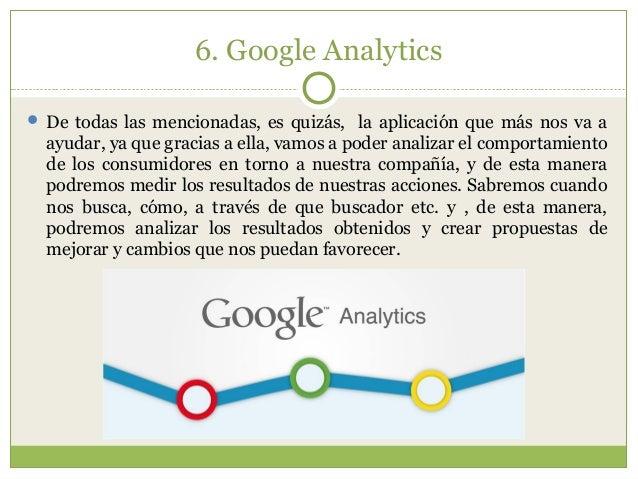 6. Google Analytics  De todas las mencionadas, es quizás, la aplicación que más nos va a ayudar, ya que gracias a ella, v...