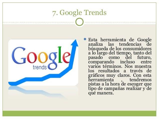 7. Google Trends  Esta herramienta de Google analiza las tendencias de búsqueda de los consumidores a lo largo del tiempo...