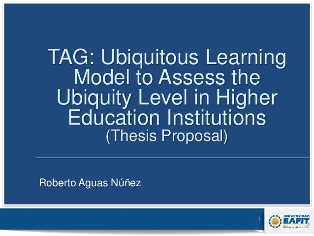 TAG: Ubiquitous Learning Model to Assess the Ubiquity Level in Higher Education Institutions (Thesis Proposal) Roberto Agu...