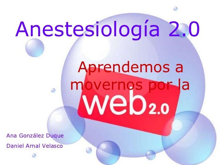 Anestesiología 2.0 Aprendemos a movernos por la   Ana González Duque Daniel Arnal Velasco