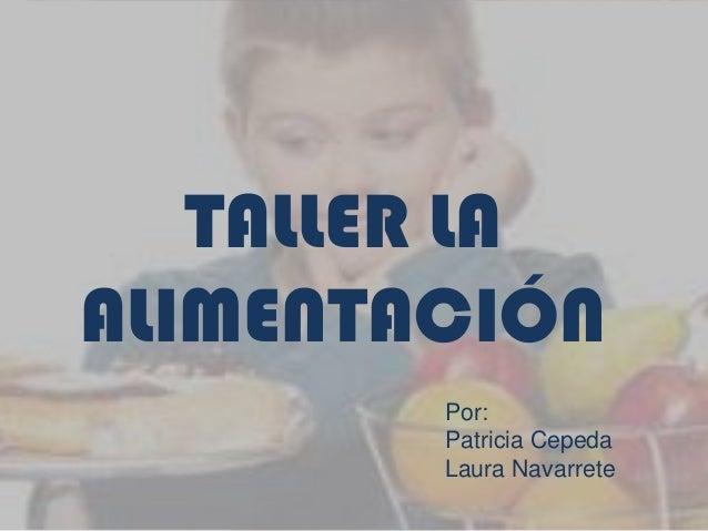 TALLER LA ALIMENTACIÓN Por: Patricia Cepeda Laura Navarrete