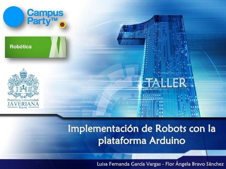 Implementación de Robots con la      plataforma Arduino      Luisa Fernanda García Vargas - Flor Ángela Bravo Sánchez