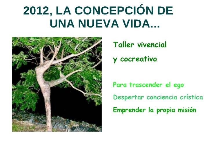 2012, LA CONCEPCIÓN DE  UNA NUEVA VIDA... <ul>Taller vivencial  y cocreativo   <li>Para trascender el ego
