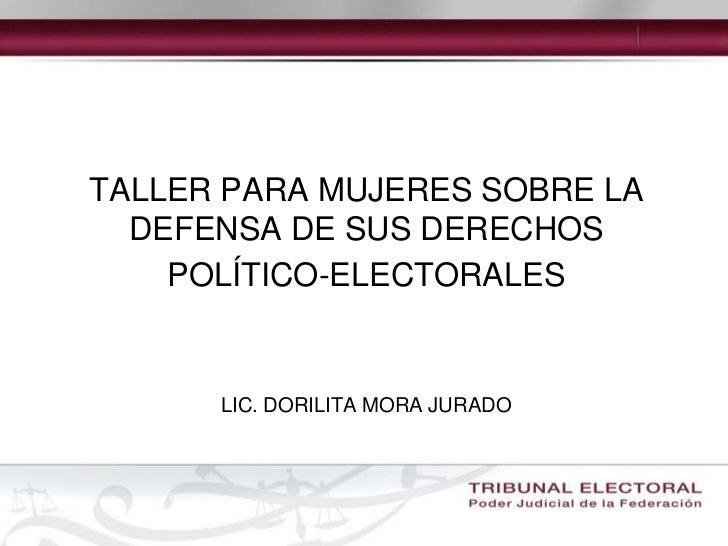 TALLER PARA MUJERES SOBRE LA DEFENSA DE SUS DERECHOS POLÍTICO-ELECTORALESLIC. DORILITA MORA JURADO<br />