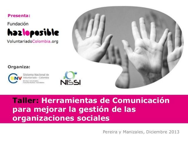 Presenta:  Organiza:  Taller: Herramientas de Comunicación para mejorar la gestión de las organizaciones sociales Pereira ...