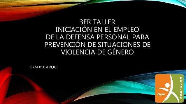 3ER TALLER INICIACIÓN EN EL EMPLEO DE LA DEFENSA PERSONAL PARA PREVENCIÓN DE SITUACIONES DE VIOLENCIA DE GÉNERO GYM BUTARQ...