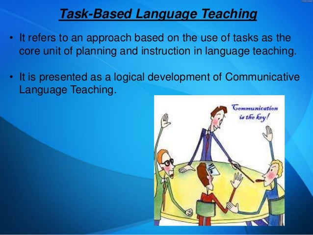 Task-Based Language Teaching • It refers to an approach based on the use of tasks as the core unit of planning and instruc...