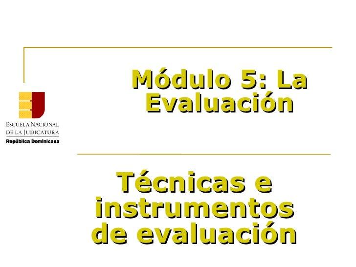 Módulo 5: La Evaluación Técnicas e instrumentos de evaluación Ricardo Tavera y Ángel Brito