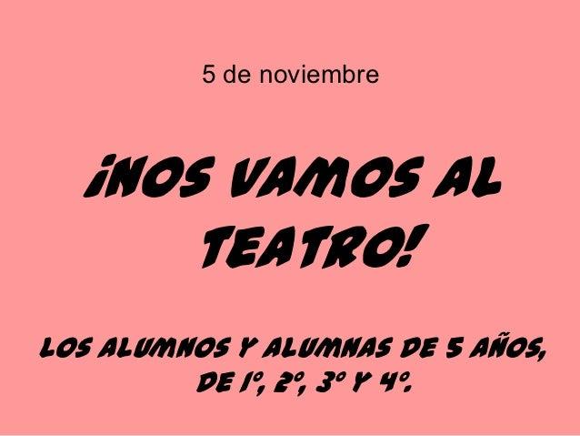 5 de noviembre  ¡Nos vamos al      teatro!Los alumnos y alumnas de 5 años,         de 1º, 2º, 3º y 4º.