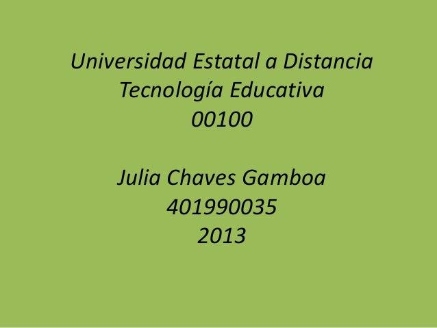Universidad Estatal a Distancia Tecnología Educativa 00100 Julia Chaves Gamboa 401990035 2013