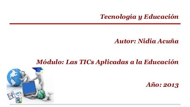 Tecnología y Educación  Autor: Nidia Acuña Módulo: Las TICs Aplicadas a la Educación  Año: 2013