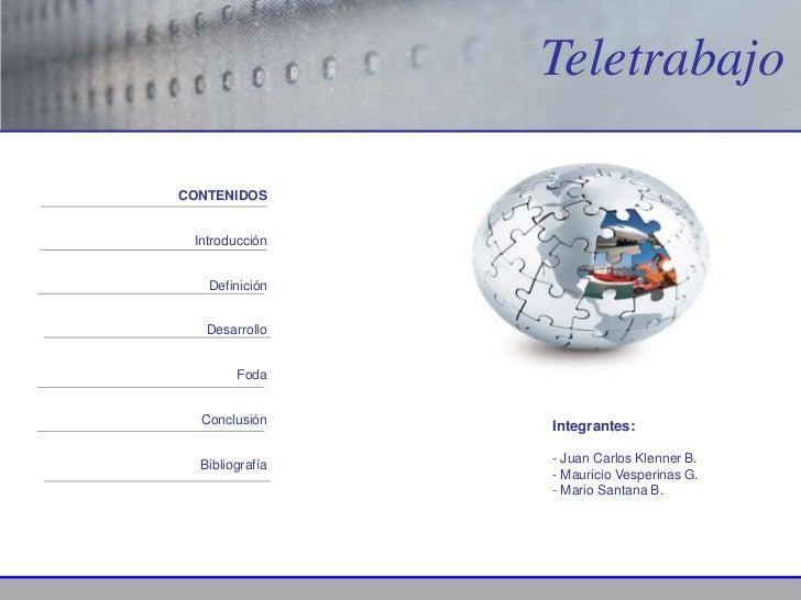 TeletrabajoCONTENIDOS Introducción   Definición   Desarrollo        Foda  Conclusión     Integrantes:  Bibliografía   - Ju...