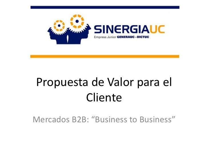 """Propuesta de Valor para el Cliente <br />Mercados B2B: """"Business to Business""""<br />"""