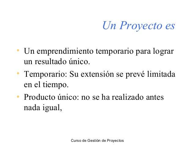 Curso de Gestión de Proyectos Un Proyecto es • Un emprendimiento temporario para lograr un resultado único. • Temporario: ...