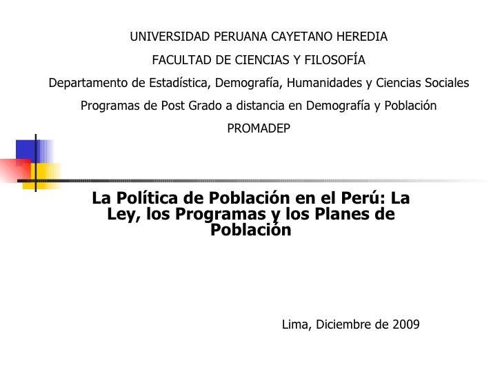 La Política de Población en el Perú: La Ley, los Programas y los Planes de Población Lima, Diciembre de 2009 UNIVERSIDAD P...
