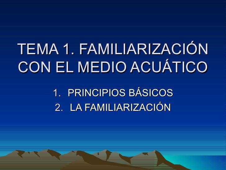 TEMA 1. FAMILIARIZACIÓN CON EL MEDIO ACUÁTICO <ul><li>PRINCIPIOS BÁSICOS </li></ul><ul><li>LA FAMILIARIZACIÓN </li></ul>