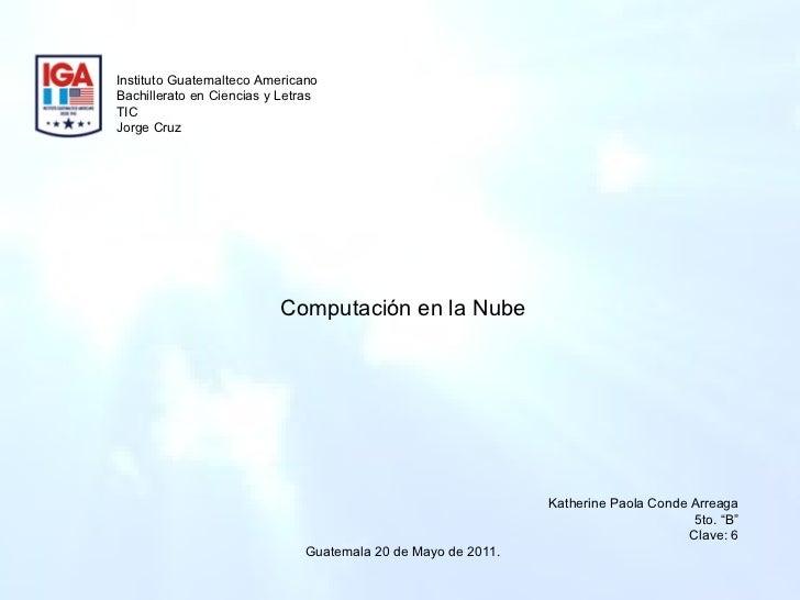 Instituto Guatemalteco Americano Bachillerato en Ciencias y Letras TIC Jorge Cruz  Computación en la Nube Katherine Paola ...