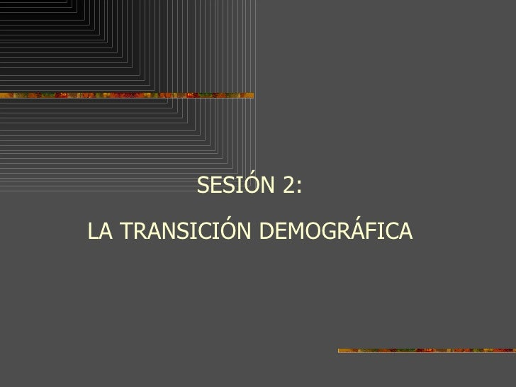 <ul><li>SESIÓN 2: </li></ul><ul><li>LA TRANSICIÓN DEMOGRÁFICA </li></ul>