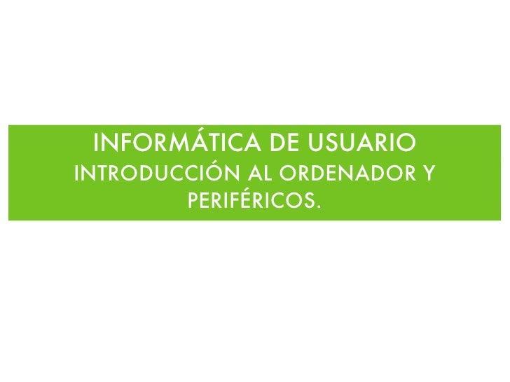 INFORMÁTICA DE USUARIO <ul><li>INTRODUCCIÓN AL ORDENADOR Y PERIFÉRICOS. </li></ul>