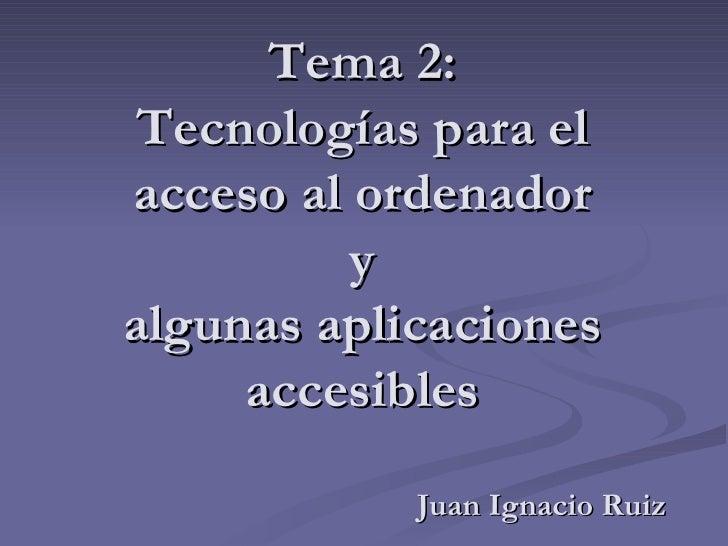 Tema 2: Tecnologías para el acceso al ordenador y algunas aplicaciones accesibles Juan Ignacio Ruiz