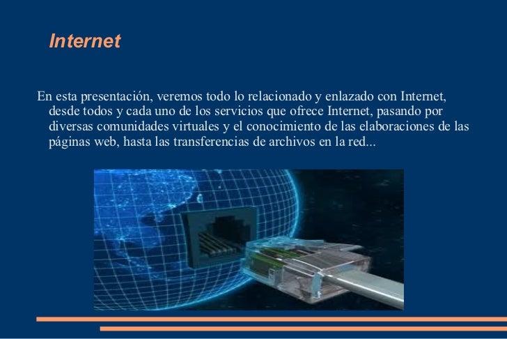 Internet En esta presentación, veremos todo lo relacionado y enlazado con Internet, desde todos y cada uno de los servicio...