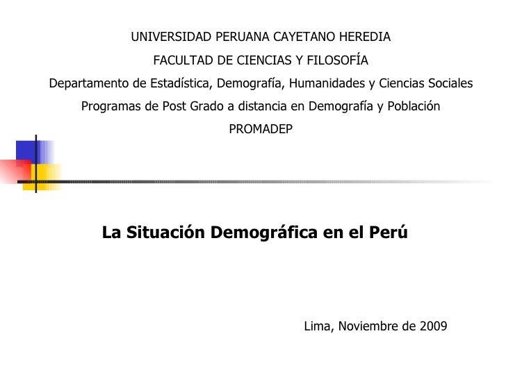 La Situación Demográfica en el Perú Lima, Noviembre de 2009 UNIVERSIDAD PERUANA CAYETANO HEREDIA FACULTAD DE CIENCIAS Y FI...