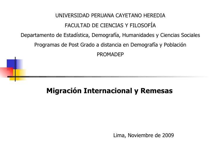 Migración Internacional y Remesas Lima, Noviembre de 2009 UNIVERSIDAD PERUANA CAYETANO HEREDIA FACULTAD DE CIENCIAS Y FILO...