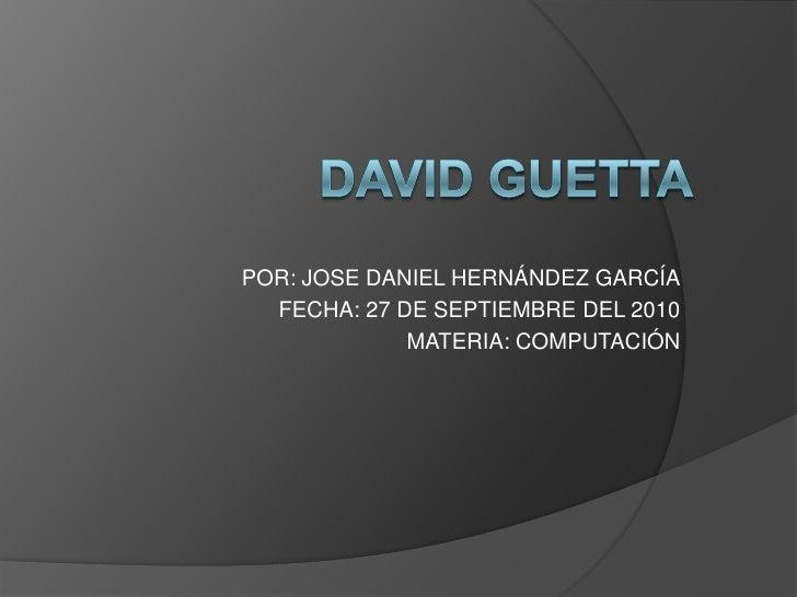DAVID GUETTA<br />POR: JOSE DANIEL HERNÁNDEZ GARCÍA<br />FECHA: 27 DE SEPTIEMBRE DEL 2010<br />MATERIA: COMPUTACIÓN<br />