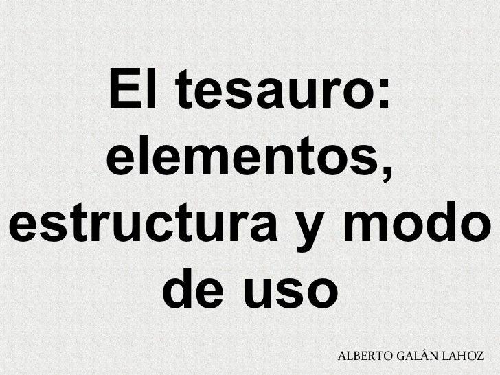 El tesauro: elementos, estructura y modo de uso ALBERTO GALÁN LAHOZ