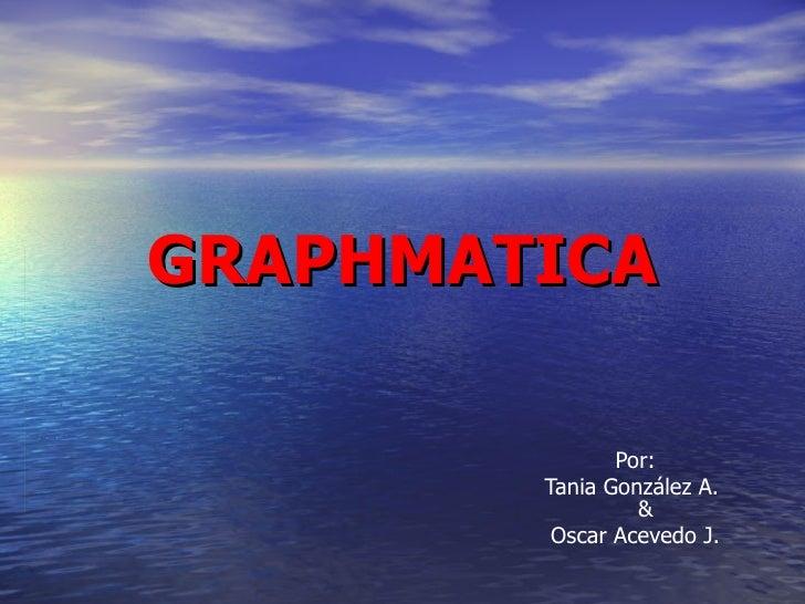 GRAPHMATICA Por: Tania González A.   & Oscar Acevedo J.