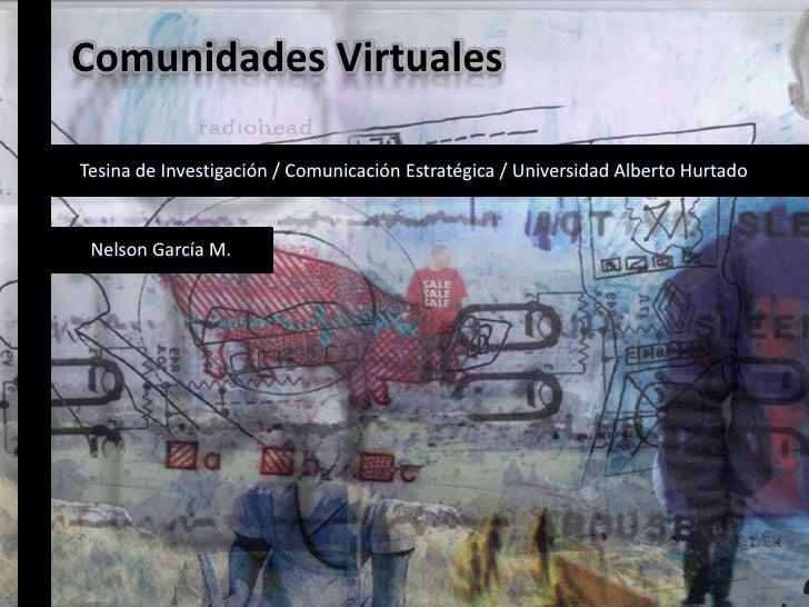 Comunidades Virtuales<br />Tesina de Investigación / Comunicación Estratégica / Universidad Alberto Hurtado<br />Nelson Ga...