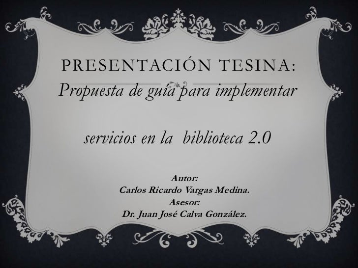 PRESENTACIÓN TESINA:Propuesta de guía para implementar   servicios en la biblioteca 2.0                    Autor:        C...