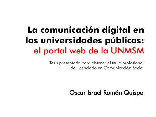 La comunicación digital en las universidades públicas: el portal web de la UNMSM Oscar Israel Román Quispe Tesis presentad...