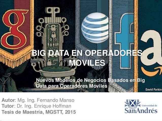 Autor: Mg. Ing. Fernando Manso Tutor: Dr. Ing. Enrique Hoffman Tesis de Maestría, MGSTT, 2015 BIG DATA EN OPERADORES MOVIL...
