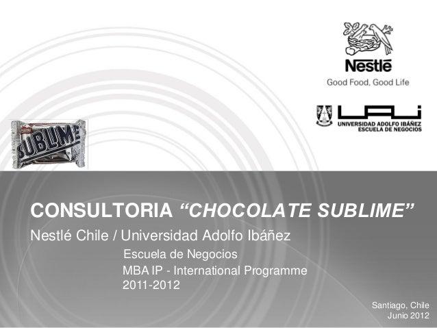 "CONSULTORIA ""CHOCOLATE SUBLIME""Nestlé Chile / Universidad Adolfo Ibáñez              Escuela de Negocios              MBA ..."