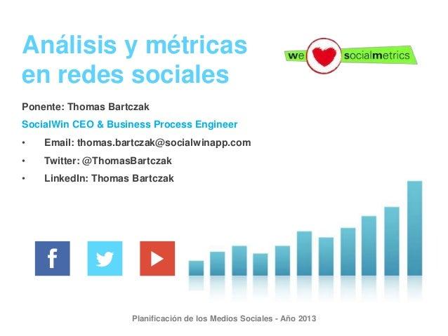 Análisis y métricas en redes sociales Ponente: Thomas Bartczak SocialWin CEO & Business Process Engineer •  Email: thomas....