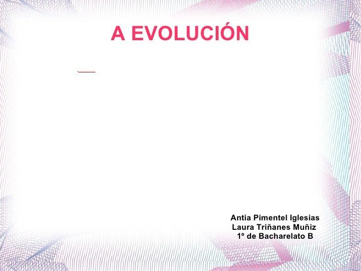 A EVOLUCIÓN Antía Pimentel Iglesias Laura Triñanes Muñiz  1º de Bacharelato B