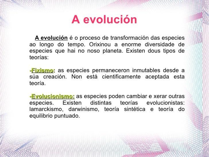 A evolución A evolución  é o proceso de transformación das especies ao longo do tempo. Orixinou a enorme diversidade de es...
