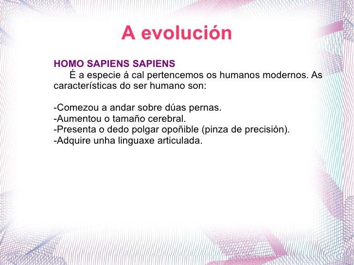 A evolución HOMO SAPIENS SAPIENS É a especie á cal pertencemos os humanos modernos. As características do ser humano son: ...