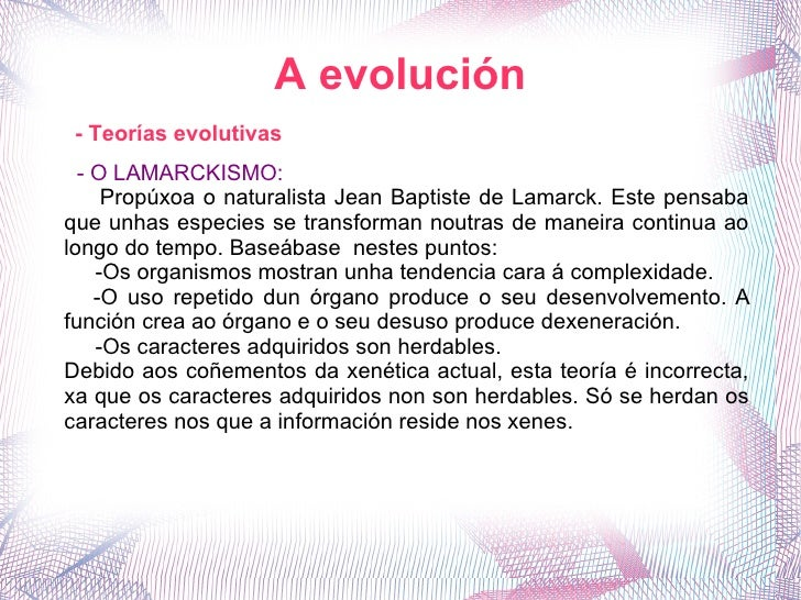 A evolución - O LAMARCKISMO: Propúxoa o naturalista Jean Baptiste de Lamarck. Este pensaba que unhas especies se transform...